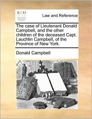 The case of Lieutenant Donald Campbell, and the other children of the deceased Capt. Lauchlin Campbell, of the Province of New York. - Donald Campbell