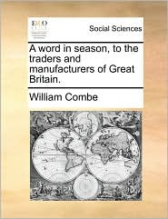 A word in season, to the traders and manufacturers of Great Britain. - William Combe