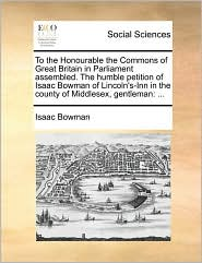 To the Honourable the Commons of Great Britain in Parliament assembled. The humble petition of Isaac Bowman of Lincoln's-Inn in the county of Middlesex, gentleman: ... - Isaac Bowman