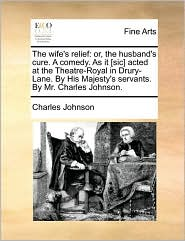 The wife's relief: or, the husband's cure. A comedy. As it [sic] acted at the Theatre-Royal in Drury-Lane. By His Majesty's servants. By Mr. Charles Johnson. - Charles Johnson