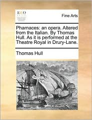 Pharnaces: an opera. Altered from the Italian. By Thomas Hull. As it is performed at the Theatre Royal in Drury-Lane. - Thomas Hull