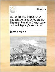 Mahomet the impostor. A tragedy. As it is acted at the Theatre-Royal in Drury-Lane, by His Majesty's servants. - James Miller