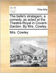 The belle's stratagem, a comedy, as acted at the Theatre-Royal in Covent-Garden. By Mrs. Cowley. - Mrs. Cowley