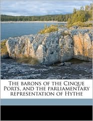 The Barons Of The Cinque Ports, And The Parliamentary Representation Of Hythe
