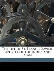 The life of St. Francis Xavier: apostle of the Indies and Japan - Daniello Bartoli, Frederick William Faber