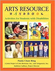 Arts Resource Handbook: Activities for Students with Disabilities - Paula Chan Bing, Artsgenesis, Inc Arts Horizons, Arts Horizons, Inc.