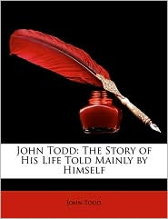 John Todd: The Story of His Life Told Mainly by Himself - John Todd