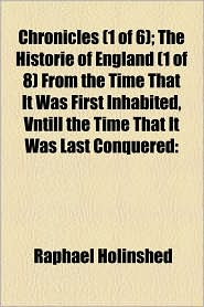 Chronicles (1 Of 6); The Historie Of England (1 Of 8) From The Time That It Was First Inhabited, Vntill The Time That It Was Last Conquered - Raphael Holinshed