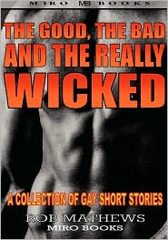 The Good, the Bad and the Really Wicked: A Collection of Gay Short Stories