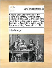 Reports of adjudged cases in the Courts of Chancery, King's Bench, Common Pleas, and Exchequer, from Trinity term in the second year of King George I to Trinity term in the twenty-first year of King George II, v 1 of 2 - John Strange