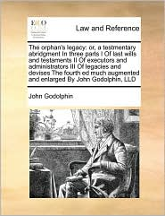 The orphan's legacy: or, a testmentary abridgment In three parts I Of last wills and testaments II Of executors and administrators III Of legacies and devises The fourth ed much augmented and enlarged By John Godolphin, LLD - John Godolphin