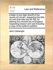 A letter to the High Sheriff of the county of Lincoln, respecting the bills of Lord Grenville and Mr Pitt, for altering the criminal law of England, respecting treason and sed Including a copy of the author's petition - John Cartwright