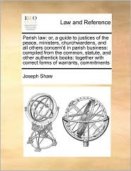 Parish law: or, a guide to justices of the peace, ministers, churchwardens, and all others concern'd in parish business: compiled from the common, statute, and other authentick books: together with correct forms of warrants, commitments - Joseph Shaw