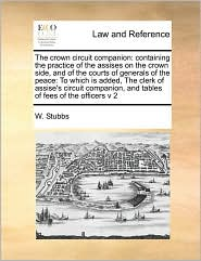 The crown circuit companion: containing the practice of the assises on the crown side, and of the courts of generals of the peace: To which is added, The clerk of assise's circuit companion, and tables of fees of the officers v 2 - W. Stubbs