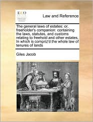 The general laws of estates: or, freeholder's companion: containing the laws, statutes, and customs relating to freehold and other estates, In which is compriz'd the whole law of tenures of lands - Giles Jacob
