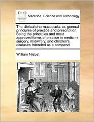 The clinical pharmacop ia: or, general principles of practice and prescription: Being the principles and most approved forms of practice in medicine, surgery, midwifery, and children's diseases Intended as a compend - William Nisbet