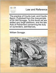 The practice of Courts-Leet, and Courts-Baron: Published from the manuscripts of Sir Will Scroggs, To this fourth ed are added very large additions, and the late Acts of Parliament concerning the duty on surrenders, admittances, - William Scroggs