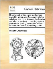 Greenwood revis'd, and made more useful to under-sheriffs, county-clerks, solicitors and court keepers: by leaving out what is useless, correcting several particulars, adding law cases, with a table of the fees of the county court\ - William Greenwood