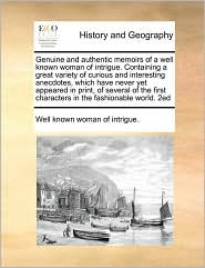 Genuine and authentic memoirs of a well known woman of intrigue. Containing a great variety of curious and interesting anecdotes, which have never yet appeared in print, of several of the first characters in the fashionable world. 2ed - Well known Well known woman of intrigue.