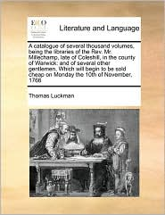 A catalogue of several thousand volumes, being the libraries of the Rev. Mr. Millechamp, late of Coleshill, in the county of Warwick: and of several other gentlemen, Which will begin to be sold cheap on Monday the 10th of November, 1766 - Thomas Luckman