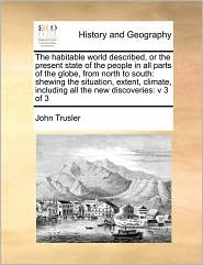 The habitable world described, or the present state of the people in all parts of the globe, from north to south: shewing the situation, extent, climate, including all the new discoveries: v 3 of 3 - John Trusler