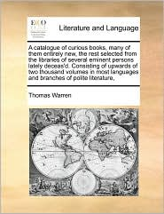 A catalogue of curious books, many of them entirely new, the rest selected from the libraries of several eminent persons lately deceas'd. Consisting of upwards of two thousand volumes in most languages and branches of polite literature,