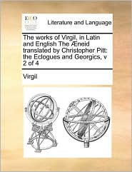 The works of Virgil, in Latin and English The neid translated by Christopher Pitt: the Eclogues and Georgics, v 2 of 4 - Virgil