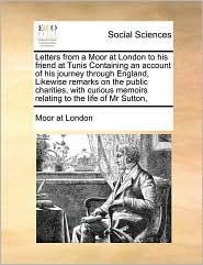 Letters from a Moor at London to his friend at Tunis Containing an account of his journey through England, Likewise remarks on the public charities, with curious memoirs relating to the life of Mr Sutton, - Moor at Moor at London