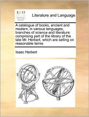 A catalogue of books, ancient and modern, in various languages, branches of science and literature: comprising part of the library of the late Mr. Herbert, which are selling on reasonable terms - Isaac Herbert