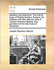 Adultery and seduction. The trial at large of Robert Gordon, Esquire, for adultery with Mrs. Biscoe, wife of Joseph Seymour Biscoe, Esq. grandson of the late Duke of Somerset - Joseph Seymour Biscoe