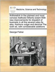 Arithmetick in the plainest and most concise methods hitherto extant With new improvements for dispatch of business in all the several rules As also, fractions vulgar and decimal The sixth ed, with considerable additions - George Fisher