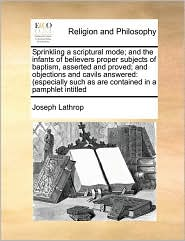 Sprinkling a scriptural mode; and the infants of believers proper subjects of baptism, asserted and proved; and objections and cavils answered: (especially such as are contained in a pamphlet intitled - Joseph Lathrop