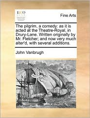 The pilgrim, a comedy: as it is acted at the Theatre-Royal, in Drury-Lane. Written originally by Mr. Fletcher; and now very much alter'd, with several additions. - John Vanbrugh