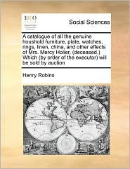 A catalogue of all the genuine houshold furniture, plate, watches, rings, linen, china, and other effects of Mrs. Mercy Holier, (deceased.) Which (by order of the executor) will be sold by auction - Henry Robins