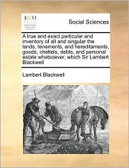A true and exact particular and inventory of all and singular the lands, tenements, and hereditaments, goods, chattels, debts, and personal estate whatsoever, which Sir Lambert Blackwell - Lambert Blackwell