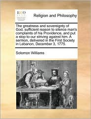 The greatness and sovereignty of God, sufficient reason to silence man's complaints of his Providence, and put a stop to our striving against him. A sermon, delivered in the First Society in Lebanon, December 3, 1775. - Solomon Williams