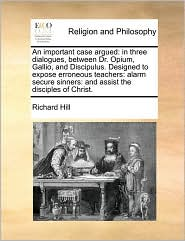 An important case argued: in three dialogues, between Dr. Opium, Gallio, and Discipulus. Designed to expose erroneous teachers: alarm secure sinners: and assist the disciples of Christ. - Richard Hill