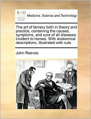 The art of farriery both in theory and practice, containing the causes, symptoms, and cure of all diseases incident to horses. With anatomical descriptions, illustrated with cuts - John Reeves