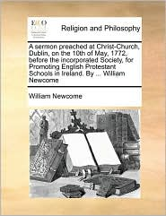 A sermon preached at Christ-Church, Dublin, on the 10th of May, 1772, before the incorporated Society, for Promoting English Protestant Schools in Ireland. By ... William Newcome - William Newcome