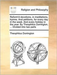 Reform'd devotions, in meditations, hymns. And petitions, for every day in the week. And every holiday in the year. By Theophilus Dorrington, . Divided into two parts - Theophilus Dorrington