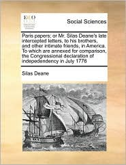 Paris papers; or Mr. Silas Deane's late intercepted letters, to his brothers, and other intimate friends, in America. To which are annexed for comparison, the Congressional declaration of indepedendency in July 1776 - Silas Deane