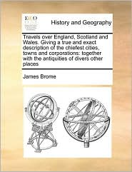 Travels over England, Scotland and Wales. Giving a true and exact description of the chiefest cities, towns and corporations: together with the antiquities of divers other places - James Brome