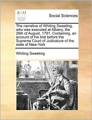 The narrative of Whiting Sweeting, who was executed at Albany, the 26th of August, 1791. Containing, an account of his trial before the Supreme Court of Judicature of the state of New-York - Whiting Sweeting