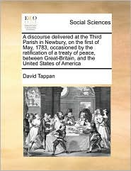 A discourse delivered at the Third Parish in Newbury, on the first of May, 1783, occasioned by the ratification of a treaty of peace, between Great-Britain, and the United States of America - David Tappan
