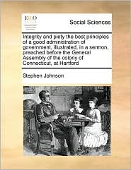 Integrity and piety the best principles of a good administration of government, illustrated, in a sermon, preached before the General Assembly of the colony of Connecticut, at Hartford - Stephen Johnson