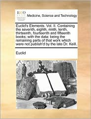 Euclid's Elements. Vol. II. Containing the seventh, eighth, ninth, tenth, thirteenth, fourteenth and fifteenth books; with the data: being the remaining parts of that work which were not publish'd by the late Dr. Keill. - Euclid