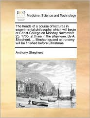 The heads of a course of lectures in experimental philosophy, which will begin at Christ-College on Monday November 25. 1765. at three in the afternoon. By A. Shepherd, ... Mechanics and astronomy will be finished before Christmas - Anthony Shepherd