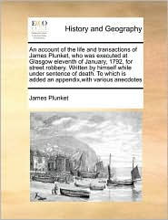 An Account of the Life and Transactions of James Plunket, Who Was Executed at Glasgow Eleventh of January, 1792, for Street Robbery. Written by Himse