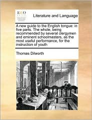 A new guide to the English tongue: in five parts. The whole, being recommended by several clergymen and eminent schoolmasters, as the most useful performance, for the instruction of youth - Thomas Dilworth
