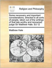 Some necessary and important considerations, directed to all sorts of people, taken out of the writings of that late worthy and renowned judge Sir Matthew Hale. Ed 12 - Matthew Hale